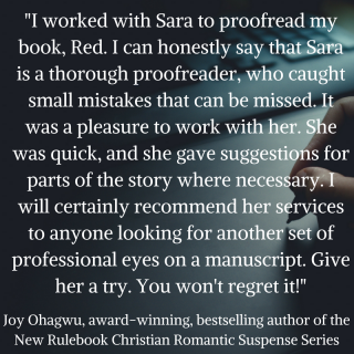 I worked with Sara to proofread my book, Red. I can honestly say that Sara is a thorough proofreader, who caught small mistakes that can be missed. It was a pleasure to work with her. Sh
