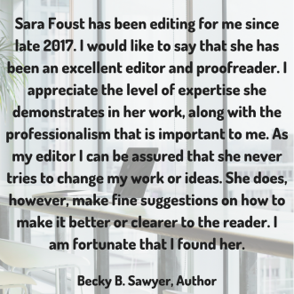Sara Foust has been editing for me since late 2017. I would like to say that she has been an excellent editor and proofreader. I appreciate the level of expertise she demonstrates in her