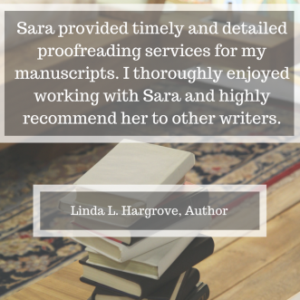 Sara provided timely and detailed proofreading services for my manuscripts. I thoroughly enjoyed working with Sara and highly recommend her to other writers.